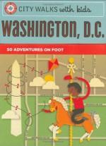 City Walks with Kids: Washington D.C.: 50 Adventures on Foot - Ingrid Roper Catron, Jessica Hische