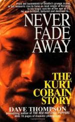 Never Fade Away: The Kurt Cobain Story - Dave Thompson