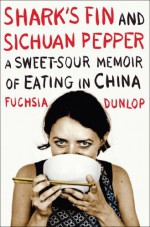 Shark's Fin and Sichuan Pepper: A Sweet-Sour Memoir of Eating in China By Fuchsia Dunlop - -Author-