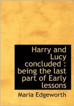 Harry and Lucy Concluded: Being the Last Part of Early Lessons - Maria Edgeworth