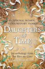 Daughters of Time - Adèle Geras, Marie-Louise Jensen, Penny Dolan, Katherine Roberts, Joan Lennon, Sue Purkiss, Dianne Hofmeyr, Katherine Langrish, Mary Hoffman, Anne Rooney, Leslie Wilson, Celia Rees, Catherine Johnson