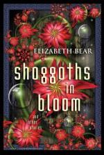 Shoggoths in Bloom and other stories - Elizabeth Bear, Scott Lynch