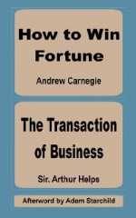 How to Win Fortune and the Transaction of Business - Arthur Helps, Andrew Carnegie, Adam Starchild