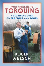 From Tinkering to Torquing: A Beginner's Guide to Tractors and Tools - Roger Welsch