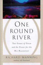 One Round River: The Curse of Gold and the Fight for the Big Blackfoot - Richard Manning