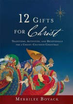 12 Gifts for Christ: Traditions, Activities, and Devotionals for a Christ-Centered Christmas - Merrilee Boyack