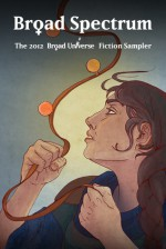 Broad Spectrum: The 2012 Broad Universe Fiction Sampler - Sylvia Kelso, Nancy Jane Moore, Deirdre M. Murphy, Kate Kaynak, MeiLin Miranda, Trisha J Wooldridge, Jaleta Clegg, Michelle Murrain, Catherine Lundoff, Ursula Pflug, Ripley Patton, Theresa Crater, Marcy Arlin, M.C.A. Hogarth, Jean Marie Ward, Kater Cheek, Lynda Williams,