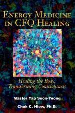 Energy Medicine in CFQ Healing: Healing the Body, Transforming Consciousness - Yap Soon Yeong, Chok C. Hiew
