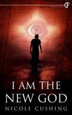 I Am the New God - Nicole Cushing