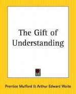 The Gift of Understanding - Prentice Mulford, Arthur Edward Waite