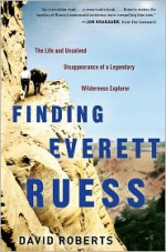 Finding Everett Ruess: The Life and Unsolved Disappearance of a Legendary Wilderness Explorer - David Roberts, Jon Krakauer