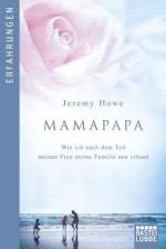 MamaPapa: Wie ich nach dem Tod meiner Frau meine Familie neu erfand (German Edition) - Jeremy Howe, Karl-Heinz Ebnet