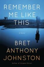 Remember Me Like This: A Novel - Bret Anthony Johnston