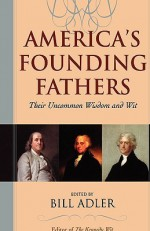 America's Founding Fathers: Their Uncommon Wisdom and Wit - Bill Adler Jr.