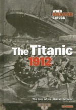 The Titanic 1912: The Loss of an Unsinkable Liner - Victoria Parker