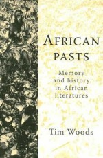 African Pasts: Memory and History in African Literatures - Tim Woods