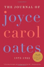 The Journal of Joyce Carol Oates: 1973-1982 - Joyce Carol Oates, Greg Johnson