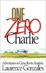 One Zero Charlie: Adventures in Grass Roots Aviation - Laurence Gonzales