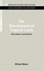The Development of Tropical Lands: Policy Issues in Latin America - Michael Nelson