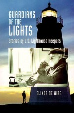 Guardians of the Lights: Stories of U.S. Lighthouse Keepers - Elinor Dewire