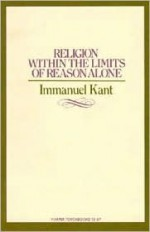 Religion within the Limits of Reason Alone - Immanuel Kant, Theodore M. Greene, Hoyt H. Hudson, John R. Silber