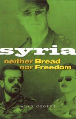 Syria: Neither Bread nor Freedom - Alan George