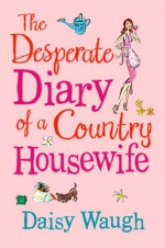 The Desperate Diary of a Country Housewife - Daisy Waugh