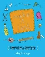 Make It Last: Prolonging + Preserving the Things We Love - Raleigh Briggs