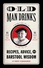 Old Man Drinks: Recipes, Advice, and Barstool Wisdom - Robert Schnakenberg, Michael E. Reali, Robert Schnackenberg, Mario Zucca