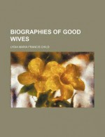 Biographies of Good Wives - Lydia Maria Francis Child