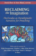 Reclaiming the Imagination: The Exodus as Paradigmatic Narrative for Preaching - David Fleer, Dave Bland, Jim Martin, Cleophus J. LaRue, Daniel A. Rodriguez, Brian D. McLaren, Jana Childers, Lynn Anderson, Dwight Robarts, Walter Brueggemann, Rodney Plunket, Mark Hamilton, Trent C. Butler, Lucy Hogan, John York, Katie Hays, Joshua Graves, Jerry Tayl