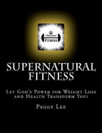 Supernatural Fitness: Let God's Power for Weight Loss and Health Transform You! - Peggy Lee