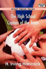 The High School Captain of the Team - H. Irving Hancock