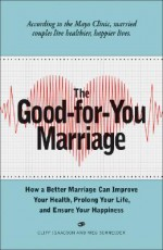 The Good-For-You Marriage: How Being Married Can Improve Your Health, Prolong Your Life, and Ensure Your Happiness - Cliff Isaacson, Meg Schneider