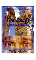 The Decoy and Other Stories - Robert Steiner