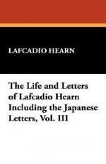 The Life and Letters of Lafcadio Hearn Including the Japanese Letters, Vol. III - Lafcadio Hearn
