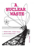 A Nuclear Waste: Nuclear Power, Climate Change and the Energy Crisis - Gavin D.J. Harper