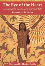 The Eye of the Heart: Metaphysics, Cosmology, Spiritual Life (Library of Traditional Wisdom) - Frithjof Schuon, Huston Smith