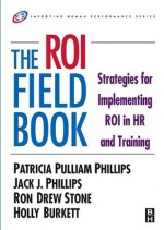 The ROI Fieldbook (Improving Human Performance) - Patricia Phillips, Jack J. Phillips, Ron Stone, Holly Burkett