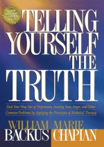 Telling Yourself the Truth: Find Your Way Out of Depression, Anxiety, Fear, Anger, and Other Common Problems by Applying the Principles of Misbelief Therapy - William Backus, Marie Chapian