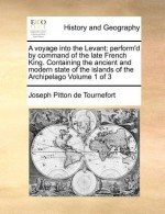 A Voyage Into the Levant: Perform'd by Command of the Late French King. Containing the Ancient and Modern State of the Islands of the Archipelag - Joseph Pitton De Tournefort