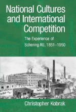 National Cultures and International Competition: The Experience of Schering AG, 1851 1950 - Christopher Kobrak, Geoffrey Jones, Louis P. Galambos
