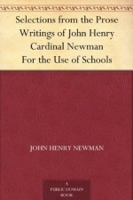 Selections from the Prose Writings of John Henry Cardinal Newman For the Use of Schools - John Henry Newman