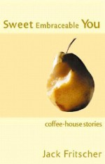 Sweet Embraceable You: Coffee-House Stories for Travel, Beach, and Bedside - Jack Fritscher