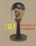 30 Millennia of Sculpture - Patrick Bade, Joseph Manca, Victoria Charles, Sara Costello, Klaus H. Carl, Klaus H Carl