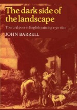 The Dark Side of the Landscape: The Rural Poor in English Painting 1730 1840 - John Barrell