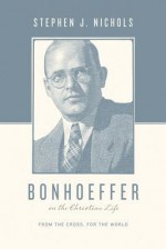 Bonhoeffer on the Christian Life: From the Cross, for the World - Stephen J. Nichols, Justin Taylor