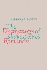 The Dramaturgy of Shakespeare's Romances - Barbara A. Mowat