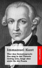 Uber Den Gemeinspruch: Das Mag in Der Theorie Richtig Sein, Taugt Aber Nicht Fur Die Praxis - Immanuel Kant