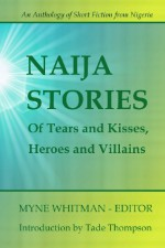 Naija Stories: Of Tears and Kisses, Heroes and Villains (Best Of, #1) - Myne Whitman, Tola Odejayi, Tamo Iruene, Uche Okonkwo, Salatu Sule, Gboyega Otolorin, Lulufa Vongtau, Bankole Banjo, Seun Odukoya, Chidozie Chukwubuike, Adiba Obubo, Ifesinachi Okoli, Sonia Osi, Babatunde Olaifa, Mercy Ilevbare, Rayo Abe, Seyi Osinowo, Damilola Ashaolu, Ye